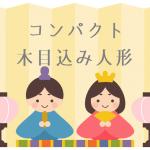 【初節句】雛人形は木目込みのお雛様がコンパクト!雅で優しいお顔が大人気