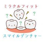 【一本義歯】ミラクルフィットとスマイルデンチャーの違い