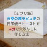 ジブリ飯天空の城ラピュタの目玉焼きトーストラピュタパン