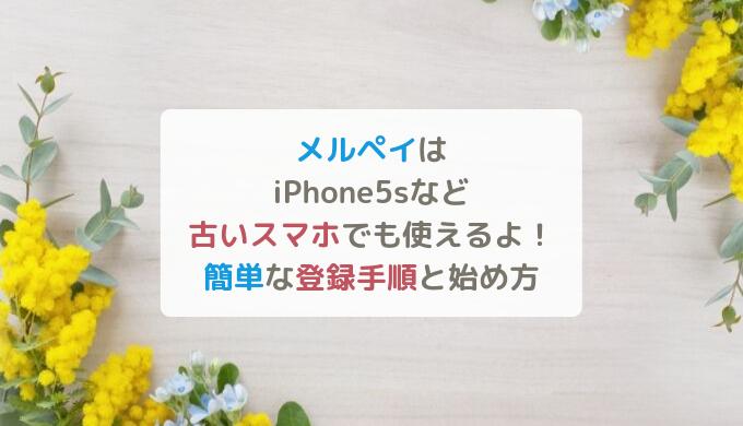 メルペイはiPhone5sや古いスマホでも使えるよ!簡単な登録手順と始め方~メルカリ未経験OK