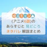 ゆるキャン△(アニメ6話)のあらすじと見どころネタバレ解説まとめ