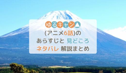 ゆるキャン△(アニメ第6話)のあらすじと見どころネタバレ解説