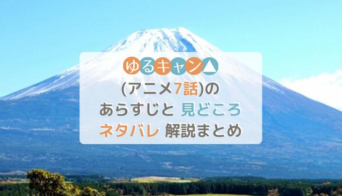 ゆるキャン△(アニメ7話)のあらすじと見どころネタバレ解説まとめ