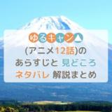 ゆるキャン△(アニメ12話)のあらすじと見どころネタバレ解説まとめ