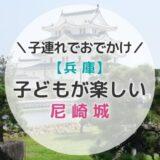 尼崎城に行ってきた!大人500円・園児無料で楽しめる子連れに嬉しいお城だよ