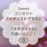 2weekコンタクト「メダリストプラス」と「メダリスト2」の違いはここ