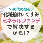 アラフォーの化粧崩れ・くすみ・毛穴落ちはミネラルファンデで解決!!