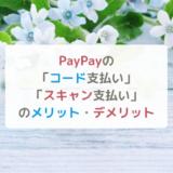PayPayの「コード支払い」「スキャン支払い」のメリット・デメリットを知って決済方法と使い方をマスターしよう