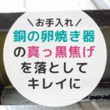 【お手入れ方法】銅の卵焼き器の黒焦げ落としにレッツチャレンジ!