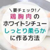 鶏胸肉のホワイトシチューをしっとり柔らかに作る方法