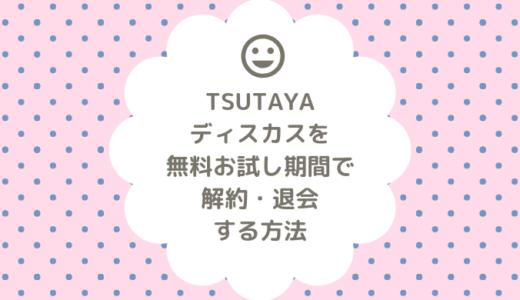 【これで安心!】TSUTAYAディスカスを無料お試し期間だけで解約・退会する方法