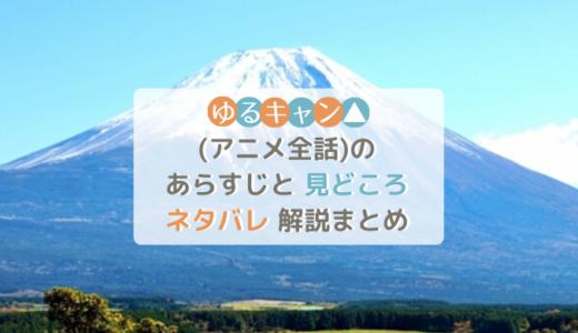 ゆるキャン△(アニメ全話)のあらすじと見どころネタバレ解説まとめ